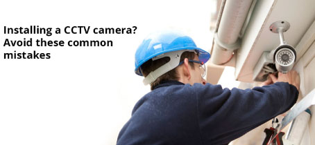 Installing a CCTV camera? Avoid these common mistakes